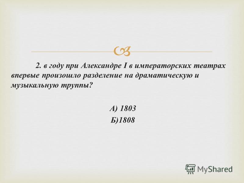 2. в году при Александре I в императорских театрах впервые произошло разделение на драматическую и музыкальную труппы ? А ) 1803 Б )1808