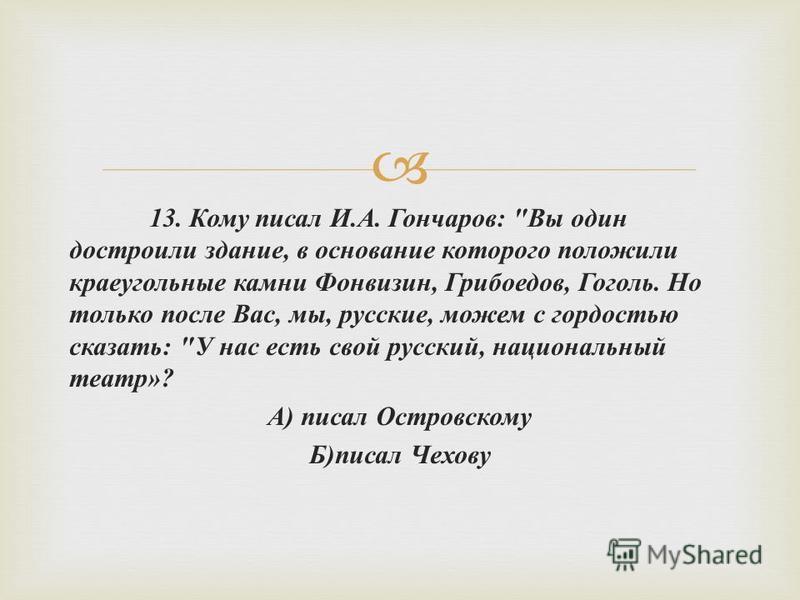 13. Кому писал И. А. Гончаров :
