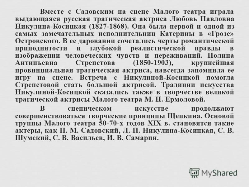 Вместе с Садовским на сцене Малого театра играла выдающаяся русская трагическая актриса Любовь Павловна Никулина - Косицкая (1827-1868). Она была первой и одной из самых замечательных исполнительниц Катерины в « Грозе » Островского. В ее даровании со