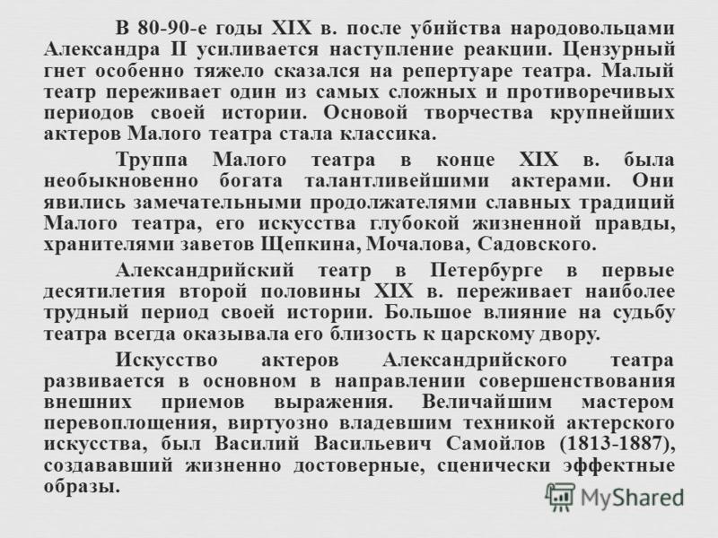 В 80-90- е годы XIX в. после убийства народовольцами Александра II усиливается наступление реакции. Цензурный гнет особенно тяжело сказался на репертуаре театра. Малый театр переживает один из самых сложных и противоречивых периодов своей истории. Ос