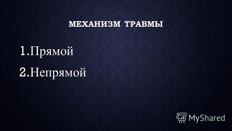 МЕХАНИЗМ ТРАВМЫ 1. Прямой 2. Непрямой