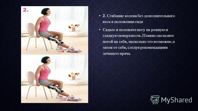 2. Сгибание колена без дополнительного веса в положении сидя Сядьте и положите ногу на ровную и гладкую поверхность. Плавно скользите ногой на себя, насколько это возможно, а затем от себя, следуя рекомендациям лечащего врача.