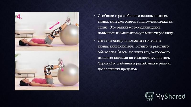 Сгибание и разгибание с использованием гимнастического мяча в положении лежа на спине. Это развивает координацию и повышает изометрическую мышечную силу. Лягте на спину и положите голени на гимнастический мяч. Согните и разогните оба колена. Затем, н