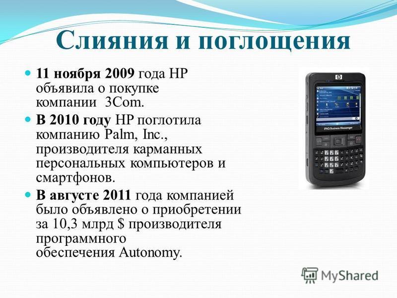 Слияния и поглощения 11 ноября 2009 года HP объявила о покупке компании 3Com. В 2010 году HP поглотила компанию Palm, Inc., производителя карманных персональных компьютеров и смартфонов. В августе 2011 года компанией было объявлено о приобретении за