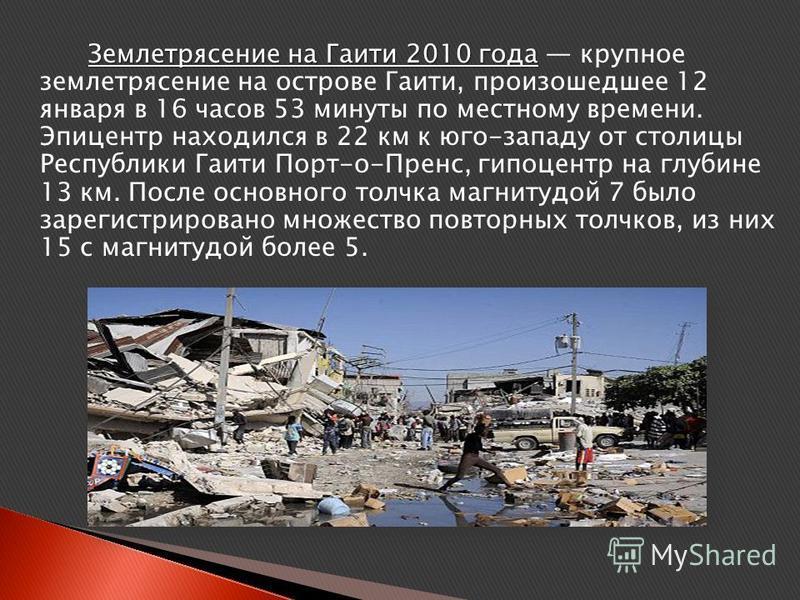 Землетрясение на Гаити 2010 года Землетрясение на Гаити 2010 года крупное землетрясение на острове Гаити, произошедшее 12 января в 16 часов 53 минуты по местному времени. Эпицентр находился в 22 км к юго-западу от столицы Республики Гаити Порт-о-Прен