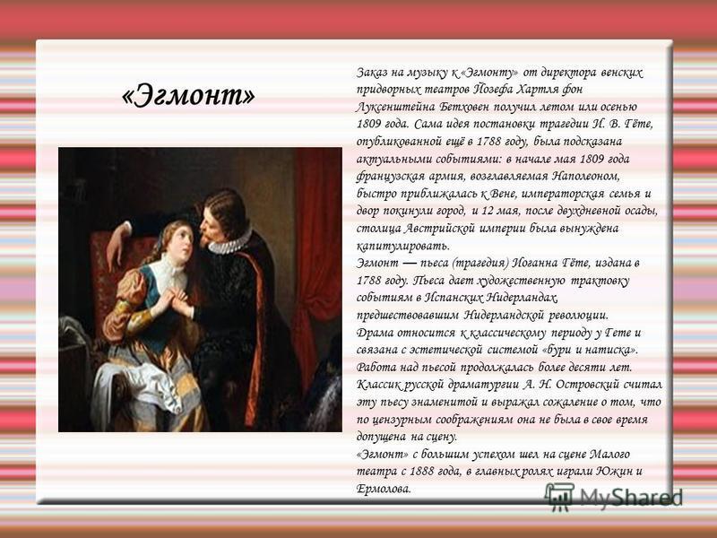 «Эгмонт» Заказ на музыку к «Эгмонту» от директора венских придворных театров Йозефа Хартля фон Луксенштейна Бетховен получил летом или осенью 1809 года. Сама идея постановки трагедии И. В. Гёте, опубликованной ещё в 1788 году, была подсказана актуаль