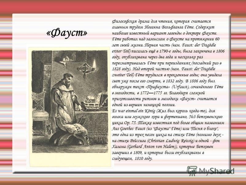 «Фауст» Философская драма для чтения, которая считается главным трудом Иоганна Вольфганга Гёте. Содержит наиболее известный вариант легенды о докторе Фаусте. Гёте работал над замыслом о Фаусте на протяжении 60 лет своей жизни. Первая часть (нем. Faus