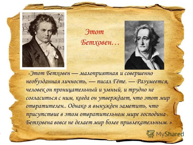 « Этот Бетховен малоприятная и совершенно необузданная личность, писал Гёте. Разумеется, человек он проницательный и умный, и трудно не согласиться с ним, когда он утверждает, что этот мир отвратителен.. Однако я вынужден заметить, что присутствие в