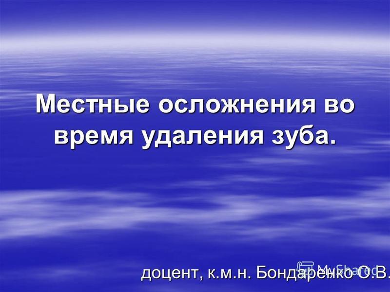 Местные осложнения во время удаления зуба. доцент, к.м.н. Бондаренко О.В.