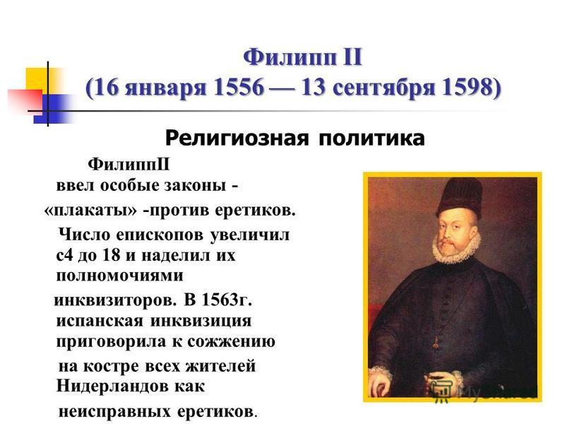Филипп II (16 января 1556 13 сентября 1598) Религиозная политика ФилиппII ввел особые законы - «плакаты» -против еретиков. Число епископов увеличил с 4 до 18 и наделил их полномочиями инквизиторов. В 1563 г. испанская инквизиция приговорила к сожжени