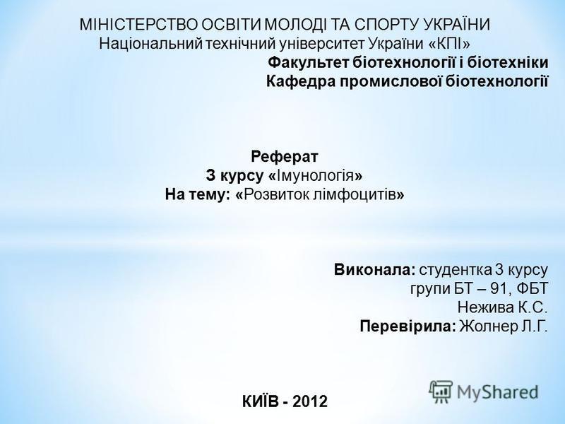 МІНІСТЕРСТВО ОСВІТИ МОЛОДІ ТА СПОРТУ УКРАЇНИ Національний технічний університет України «КПІ» Факультет біотехнології і біотехніки Кафедра промислової біотехнології Реферат З курсу «Імунологія» На тему: «Розвиток лімфоцитів» Виконала: студентка 3 кур