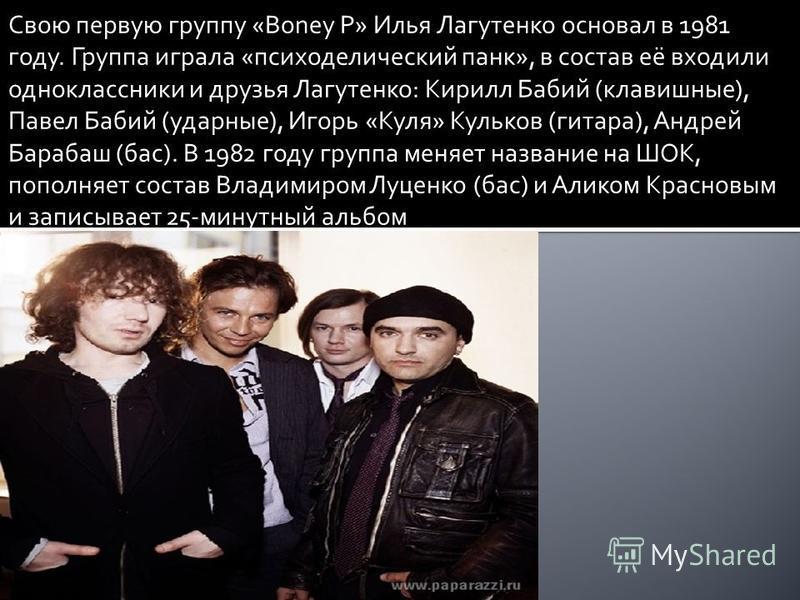 Свою первую группу «Boney P» Илья Лагутенко основал в 1981 году. Группа играла «психоделический панк», в состав её входили одноклассники и друзья Лагутенко: Кирилл Бабий (клавишные), Павел Бабий (ударные), Игорь «Куля» Кульков (гитара), Андрей Бараба