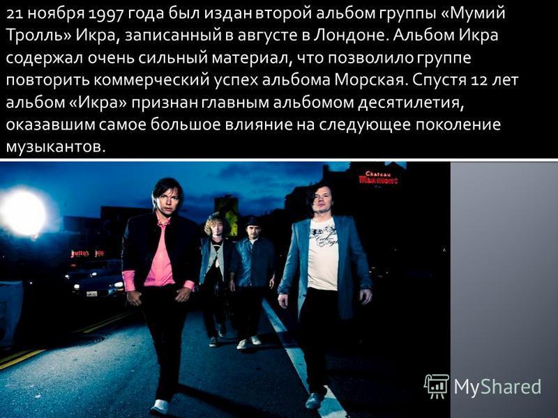 21 ноября 1997 года был издан второй альбом группы «Мумий Тролль» Икра, записанный в августе в Лондоне. Альбом Икра содержал очень сильный материал, что позволило группе повторить коммерческий успех альбома Морская. Спустя 12 лет альбом «Икра» призна