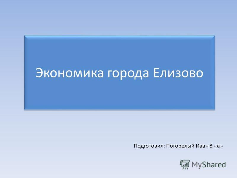Экономика города Елизово Подготовил: Погорелый Иван 3 «а»
