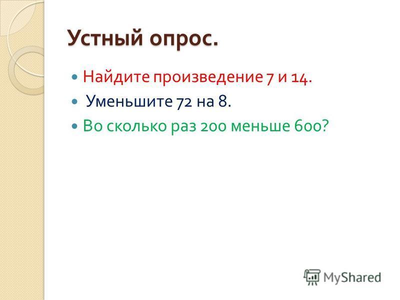 Устный опрос. Найдите произведение 7 и 14. Уменьшите 72 на 8. Во сколько раз 200 меньше 600?