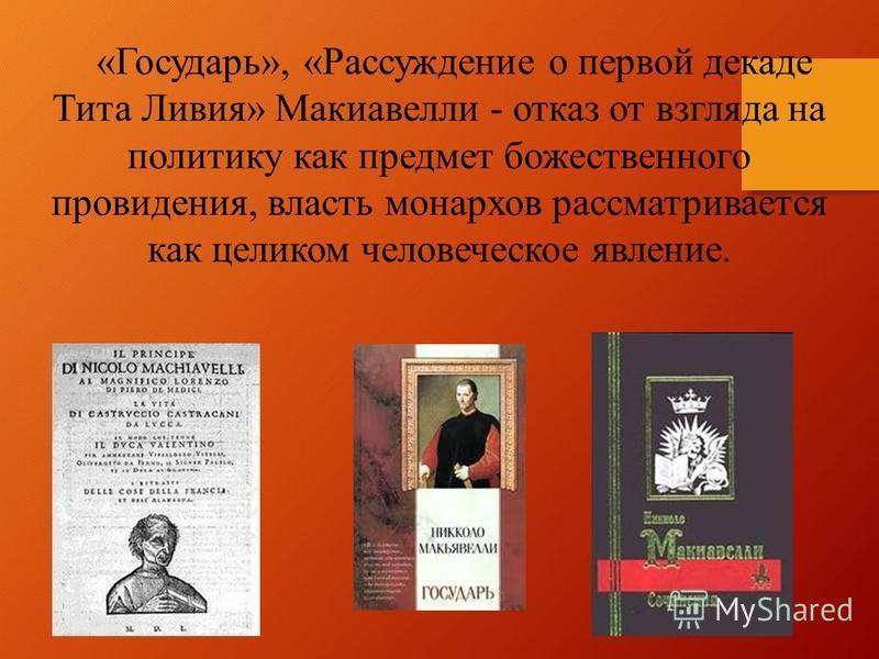 «Государь», «Рассуждение о первой декаде Тита Ливия» Макиавелли - отказ от взгляда на политику как предмет божественного провидения, власть монархов рассматривается как целиком человеческое явление.