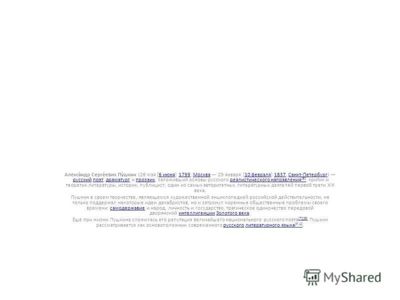 Алекса́ндр Серге́евич Пу́шкин (26 мая [6 июня] 1799, Москва 29 января [10 февраля] 1837, Санкт-Петербург) русский поэт, драматург и прозаик, заложивший основы русского реалистического направления [6], критик и теоретик литературы, историк, публицист;
