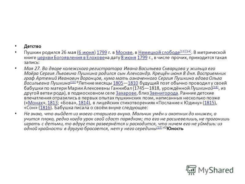 Детство Пушкин родился 26 мая (6 июня) 1799 г. в Москве, в Немецкой слободе [13][14]. В метрической книге церкви Богоявления в Елоховена дату 8 июня 1799 г., в числе прочих, приходится такая запись:6 июня 1799Москве Немецкой слободе [13][14]церкви Бо