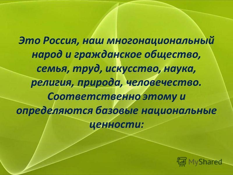 Это Россия, наш многонациональный народ и гражданское общество, семья, труд, искусство, наука, религия, природа, человечество. Соответственно этому и определяются базовые национальные ценности: