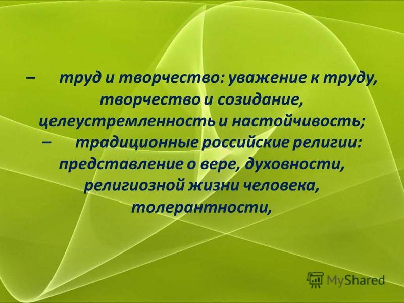 – труд и творчество: уважение к труду, творчество и созидание, целеустремленность и настойчивость; – традиционные российские религии: представление о вере, духовности, религиозной жизни человека, толерантности,
