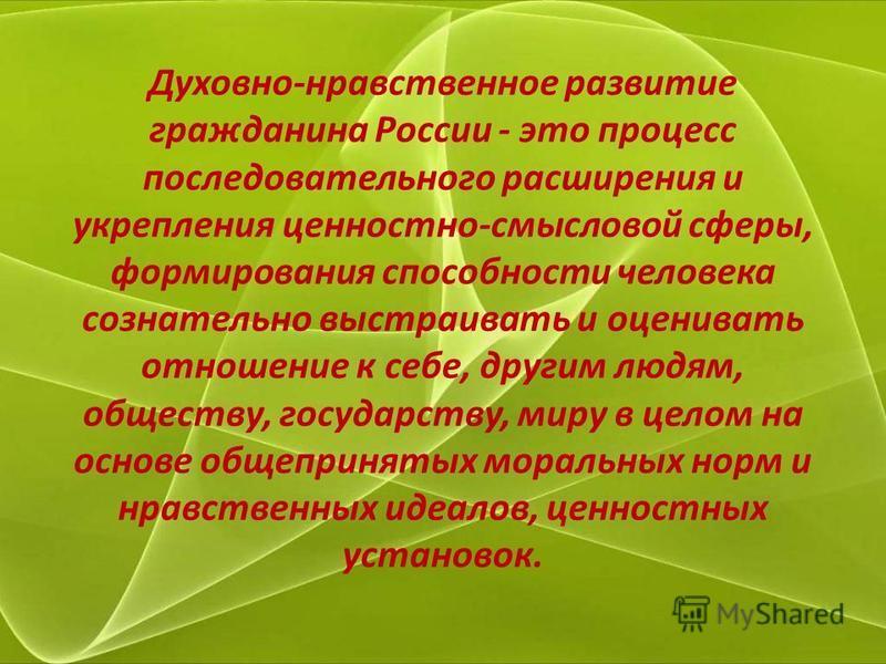 Духовно-нравственное развитие гражданина России - это процесс последовательного расширения и укрепления ценностно-смысловой сферы, формирования способности человека сознательно выстраивать и оценивать отношение к себе, другим людям, обществу, государ