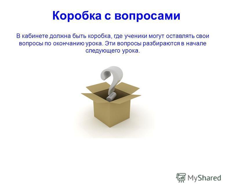 В кабинете должна быть коробка, где ученики могут оставлять свои вопросы по окончанию урока. Эти вопросы разбираются в начале следующего урока. Коробка с вопросами