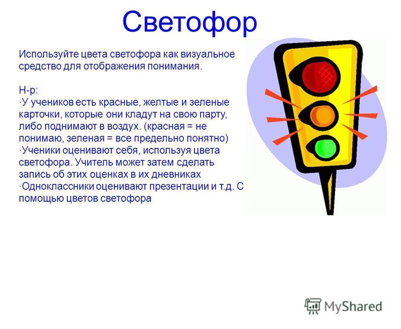 Светофор Используйте цвета светофора как визуальное средство для отображения понимания. Н-р: ·У учеников есть краснне, желтне и зеленне карточки, которне они кладут на свою парту, либо поднимают в воздух. (красная = не понимаю, зеленая = все предельн