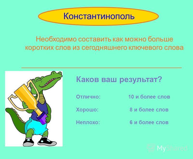 Необходимо составить как можно больше коротких слов из сегодняшнего ключевого слова _________________________________________ Constantinople Константинополь Каков ваш результат? Отлично: 10 и более слов Хорошо: 8 и более слов Неплохо: 6 и более слов