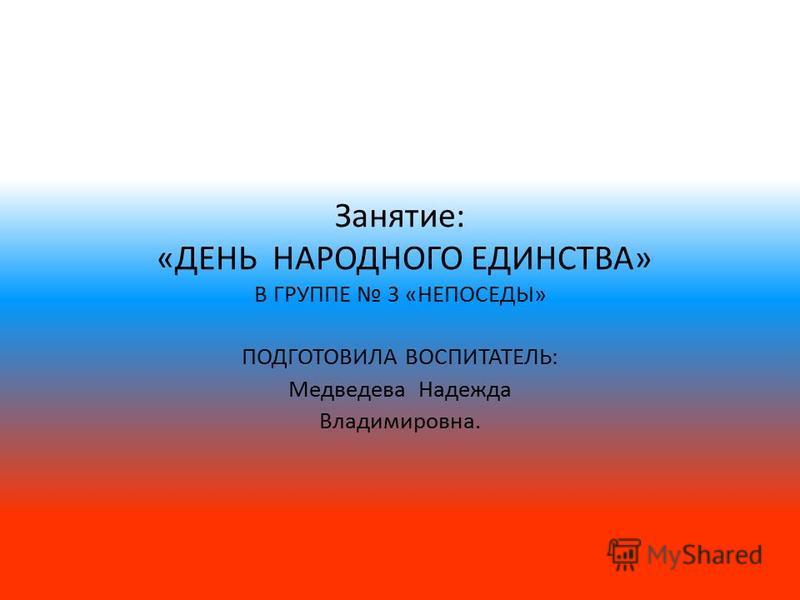 Занятие: «ДЕНЬ НАРОДНОГО ЕДИНСТВА» В ГРУППЕ 3 «НЕПОСЕДЫ» ПОДГОТОВИЛА ВОСПИТАТЕЛЬ: Медведева Надежда Владимировна.