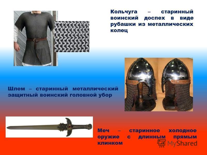 Меч – старинное холодное оружие с длинным прямым клинком Кольчуга – старинный воинский доспех в виде рубашки из металлических колец Шлем – старинный металлический защитный воинский головной убор