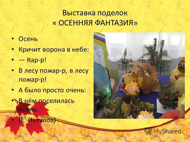 Выставка поделок « ОСЕННЯЯ ФАНТАЗИЯ» Осень Кричит ворона в небе: Кар-р! В лесу пожар-р, в лесу пожар-р! А было просто очень: В нём поселилась осень. (Е. Интулов)