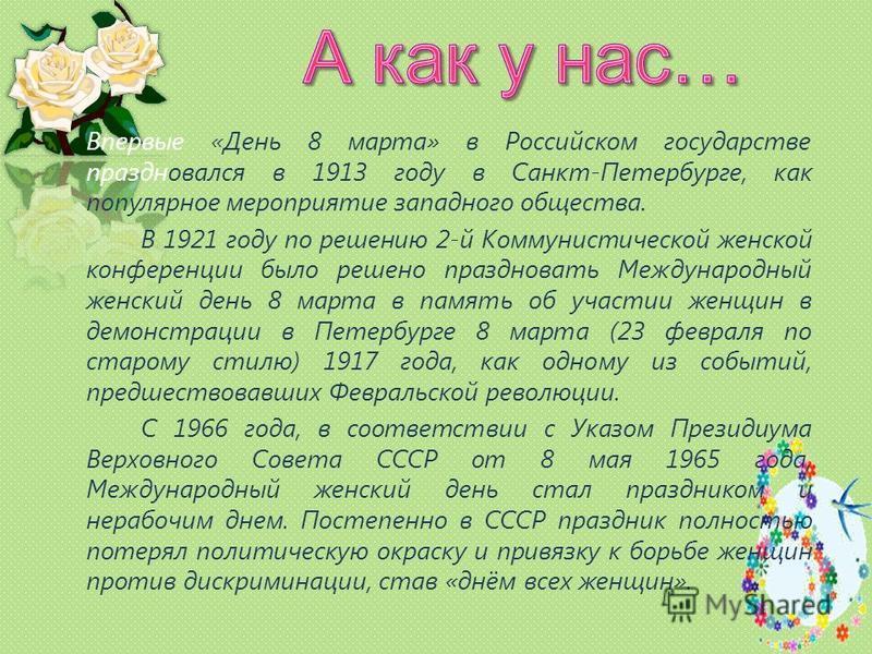 Впервые «День 8 марта» в Российском государстве праздновался в 1913 году в Санкт-Петербурге, как популярное мероприятие западного общества. В 1921 году по решению 2-й Коммунистической женской конференции было решено праздновать Международный женский