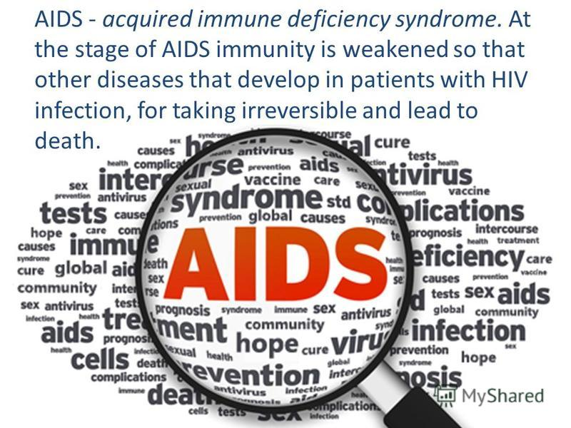 AIDS - acquired immune deficiency syndrome. At the stage of AIDS immunity is weakened so that other diseases that develop in patients with HIV infection, for taking irreversible and lead to death.