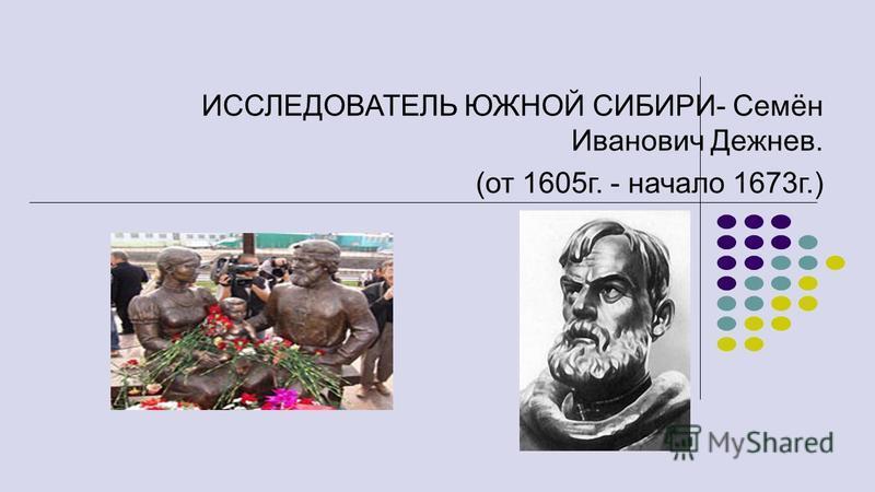ИССЛЕДОВАТЕЛЬ ЮЖНОЙ СИБИРИ- Семён Иванович Дежнев. (от 1605 г. - начало 1673 г.)