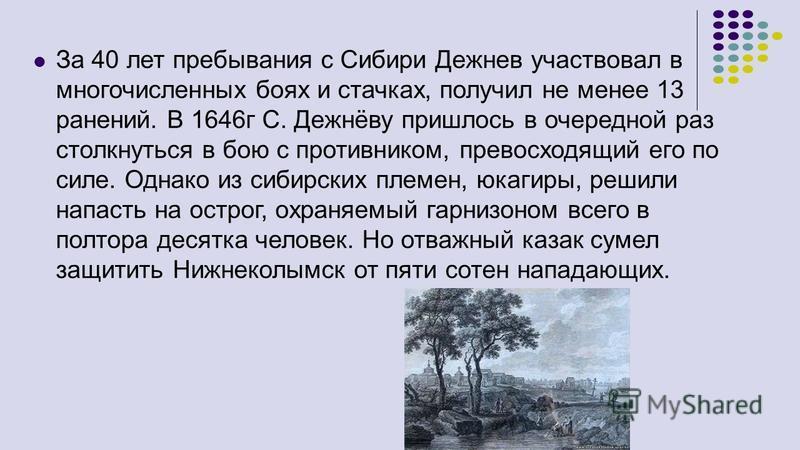 За 40 лет пребывания с Сибири Дежнев участвовал в многочисленных боях и стачках, получил не менее 13 ранений. В 1646 г С. Дежнёву пришлось в очередной раз столкнуться в бою с противником, превосходящий его по силе. Однако из сибирских племен, юкагиры