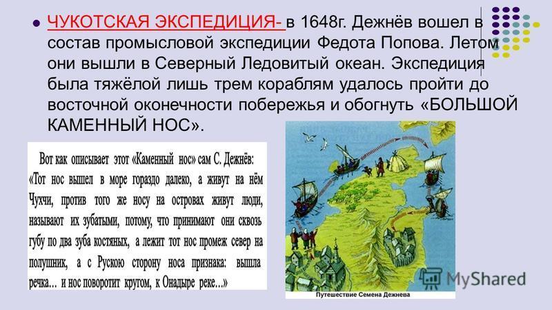 ЧУКОТСКАЯ ЭКСПЕДИЦИЯ- в 1648 г. Дежнёв вошел в состав промысловой экспедиции Федота Попова. Летом они вышли в Северный Ледовитый океан. Экспедиция была тяжёлой лишь трем кораблям удалось пройти до восточной оконечности побережья и обогнуть «БОЛЬШОЙ К
