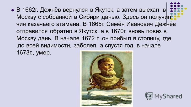 В 1662 г. Дежнёв вернулся в Якутск, а затем выехал в Москву с собранной в Сибири данью. Здесь он получил чин казачьего атамана. В 1665 г. Семён Иванович Дежнёв отправился обратно в Якутск, а в 1670 г. вновь повез в Москву дань, В начале 1672 г.он при