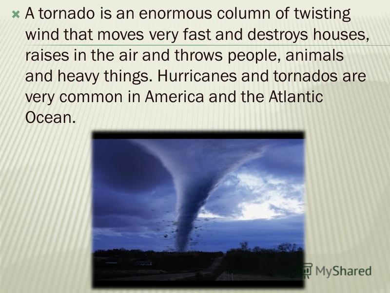 A tornado is an enormous column of twisting wind that moves very fast and destroys houses, raises in the air and throws people, animals and heavy things. Hurricanes and tornados are very common in Americа and the Atlantic Ocean.