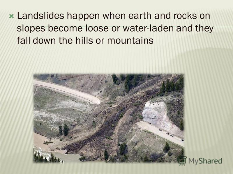 Landslides happen when earth and rocks on slopes become loose or water-laden and they fall down the hills or mountains