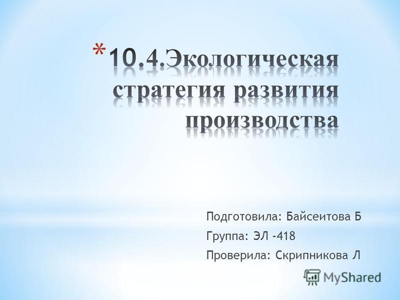Подготовила: Байсеитова Б Группа: ЭЛ -418 Проверила: Скрипникова Л