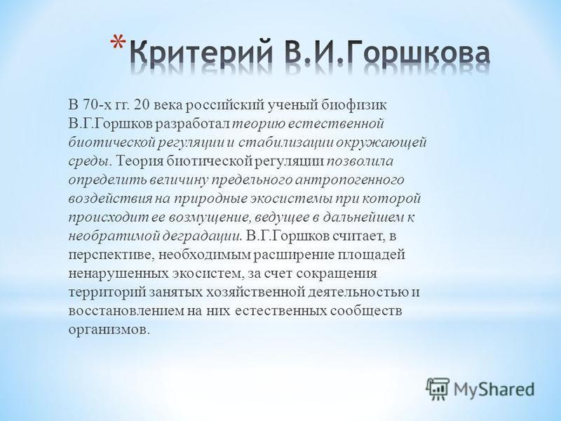 В 70-х гг. 20 века российский ученый биофизик В.Г.Горшков разработал теорию естественной биотической регуляции и стабилизации окружающей среды. Теория биотической регуляции позволила определить величину предельного антропогенного воздействия на приро