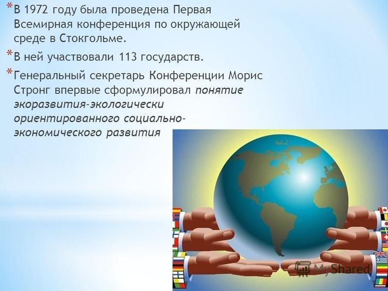 * В 1972 году была проведена Первая Всемирная конференция по окружающей среде в Стокгольме. * В ней участвовали 113 государств. * Генеральный секретарь Конференции Морис Стронг впервые сформулировал понятие экоразвития-экологически ориентированного с