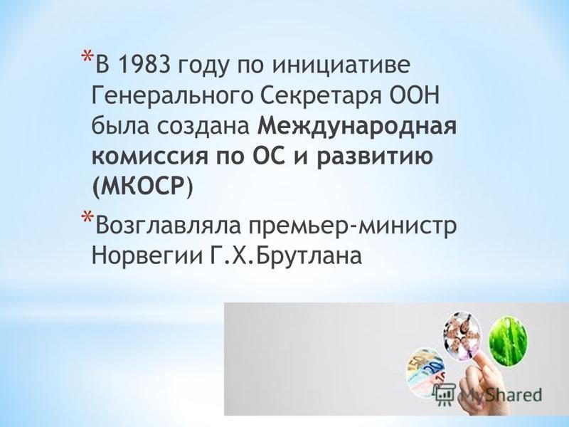 * В 1983 году по инициативе Генерального Секретаря ООН была создана Международная комиссия по ОС и развитию (МКОСР) * Возглавляла премьер-министр Норвегии Г.Х.Брутлана