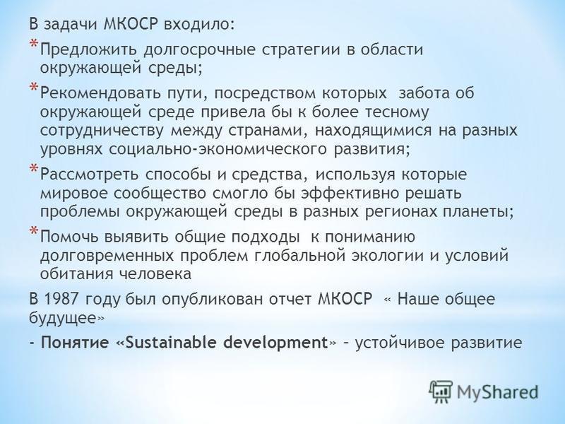 В задачи МКОСР входило: * Предложить долгосрочные стратегии в области окружающей среды; * Рекомендовать пути, посредством которых забота об окружающей среде привела бы к более тесному сотрудничеству между странами, находящимися на разных уровнях соци