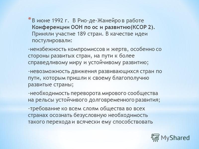* В июне 1992 г. В Рио-де-Жанейро в работе Конференции ООН по ос и развитию(КСОР 2). Приняли участие 189 стран. В качестве идеи постулировали: -неизбежность компромиссов и жертв, особенно со стороны развитых стран, на пути к более справедливому миру