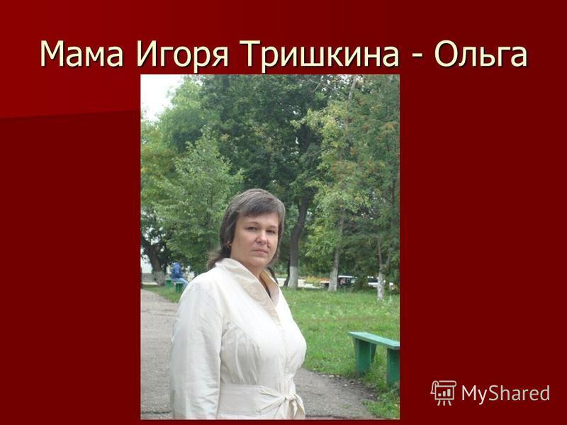 Мама Игоря Тришкина - Ольга
