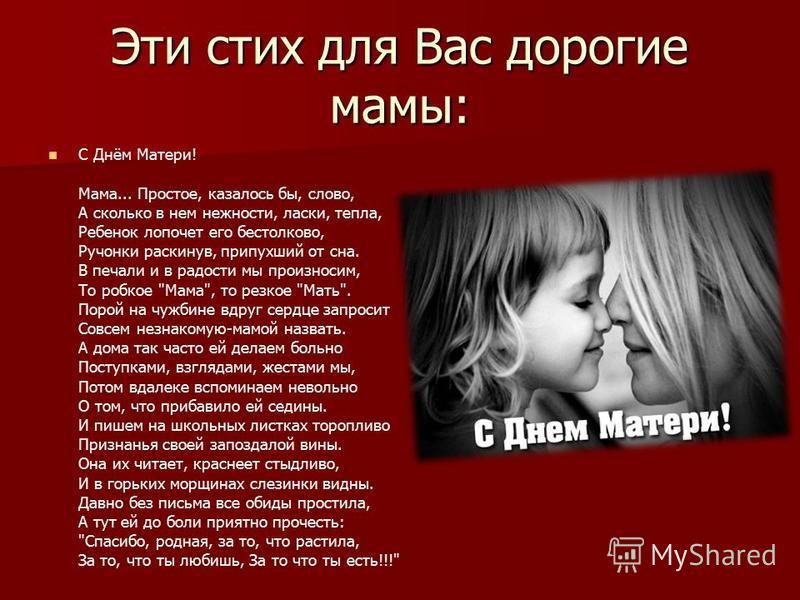 Эти стих для Вас дорогие мамы: С Днём Матери! Мама... Простое, казалось бы, слово, А сколько в нем нежности, ласки, тепла, Ребенок лопочет его бестолково, Ручонки раскинув, припухший от сна. В печали и в радости мы произносим, То робкое