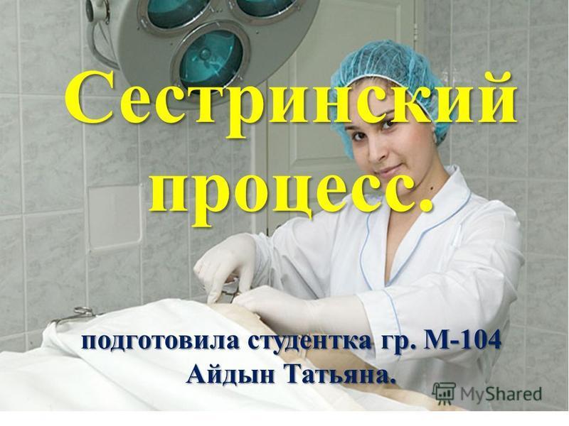 Сестринский процесс. подготовила студентка гр. М-104 Айдын Татьяна.
