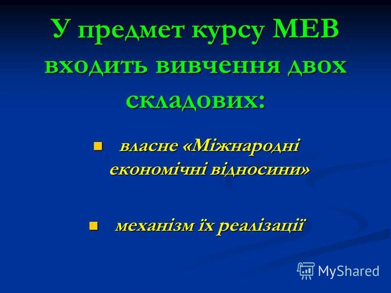 У предмет курсу МЕВ входить вивчення двох складових: власне «Міжнародні економічні відносини» власне «Міжнародні економічні відносини» механізм їх реалізації механізм їх реалізації