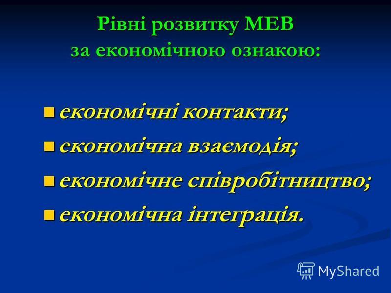 Рівні розвитку МЕВ за економічною ознакою: економічні контакти; економічні контакти; економічна взаємодія; економічна взаємодія; економічне співробітництво; економічне співробітництво; економічна інтеграція. економічна інтеграція.